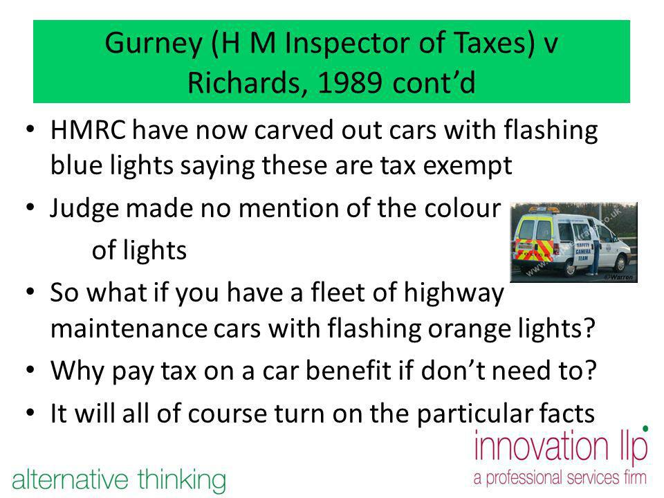 Gurney (H M Inspector of Taxes) v Richards, 1989 contd HMRC have now carved out cars with flashing blue lights saying these are tax exempt Judge made no mention of the colour of lights So what if you have a fleet of highway maintenance cars with flashing orange lights.