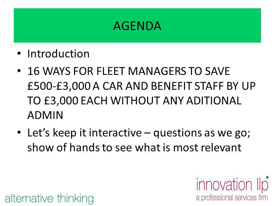 AGENDA Introduction 16 WAYS FOR FLEET MANAGERS TO SAVE £500-£3,000 A CAR AND BENEFIT STAFF BY UP TO £3,000 EACH WITHOUT ANY ADITIONAL ADMIN Lets keep it interactive – questions as we go; show of hands to see what is most relevant