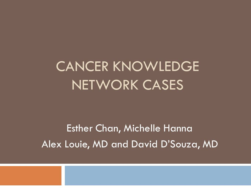CANCER KNOWLEDGE NETWORK CASES Esther Chan, Michelle Hanna Alex Louie, MD and David DSouza, MD