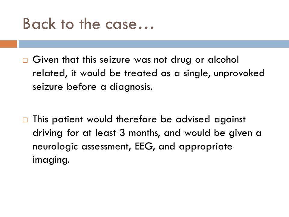 Back to the case… Given that this seizure was not drug or alcohol related, it would be treated as a single, unprovoked seizure before a diagnosis.