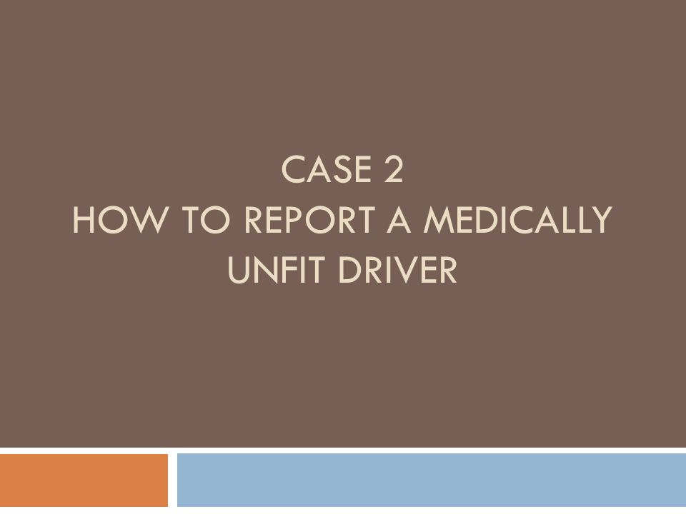 CASE 2 HOW TO REPORT A MEDICALLY UNFIT DRIVER