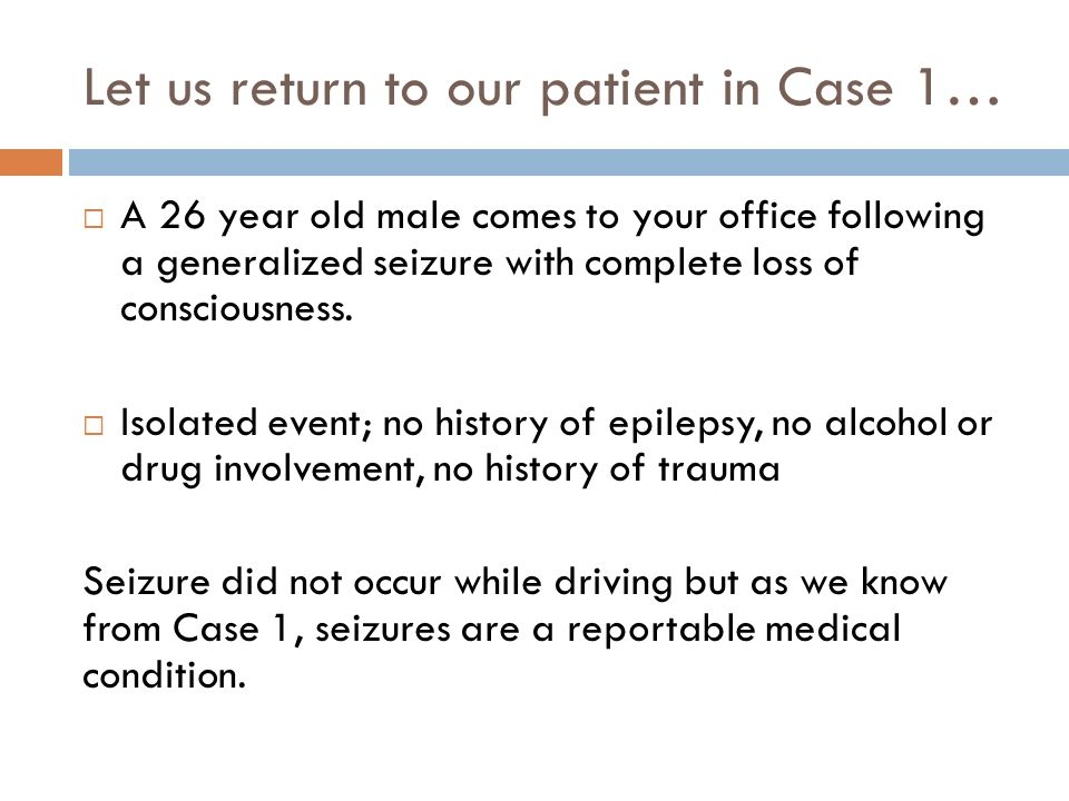 Let us return to our patient in Case 1… A 26 year old male comes to your office following a generalized seizure with complete loss of consciousness.