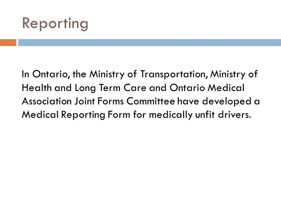 Reporting In Ontario, the Ministry of Transportation, Ministry of Health and Long Term Care and Ontario Medical Association Joint Forms Committee have developed a Medical Reporting Form for medically unfit drivers.