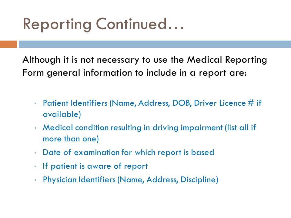 Reporting Continued… Although it is not necessary to use the Medical Reporting Form general information to include in a report are: Patient Identifiers (Name, Address, DOB, Driver Licence # if available) Medical condition resulting in driving impairment (list all if more than one) Date of examination for which report is based If patient is aware of report Physician Identifiers (Name, Address, Discipline)
