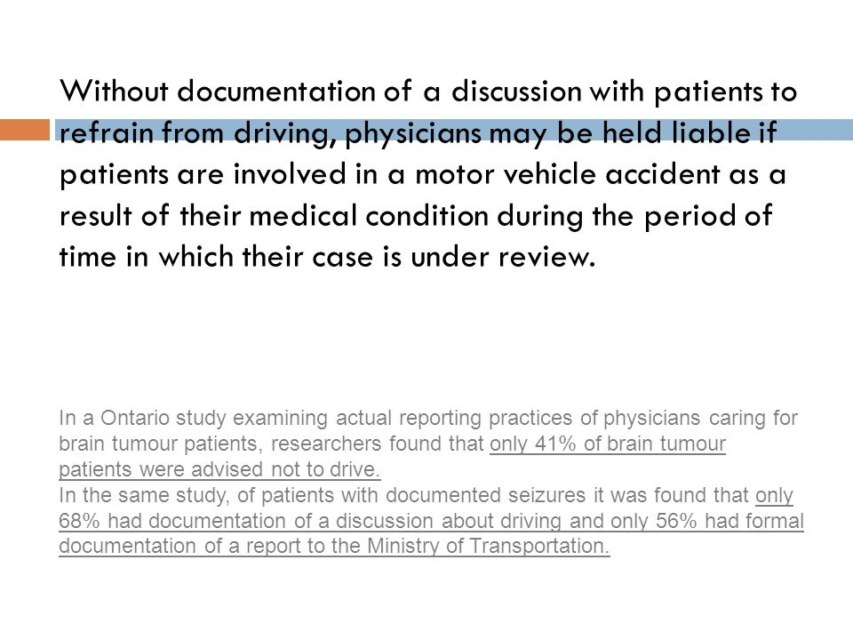 Without documentation of a discussion with patients to refrain from driving, physicians may be held liable if patients are involved in a motor vehicle accident as a result of their medical condition during the period of time in which their case is under review.