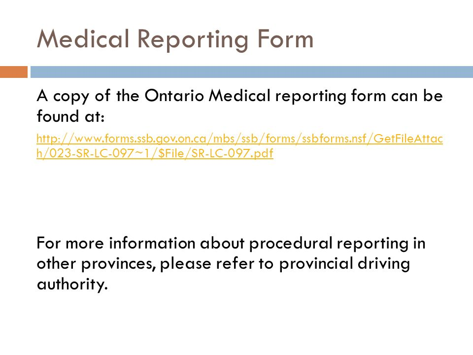 Medical Reporting Form A copy of the Ontario Medical reporting form can be found at: http://www.forms.ssb.gov.on.ca/mbs/ssb/forms/ssbforms.nsf/GetFileAttac h/023-SR-LC-097~1/$File/SR-LC-097.pdf For more information about procedural reporting in other provinces, please refer to provincial driving authority.