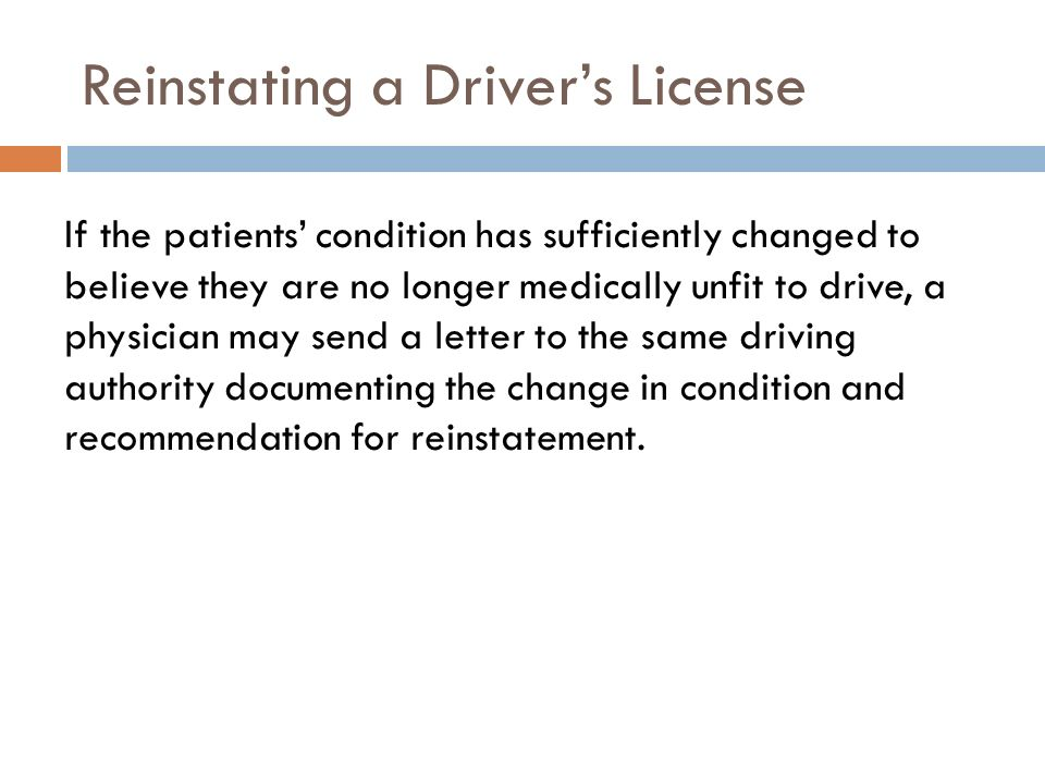 Reinstating a Drivers License If the patients condition has sufficiently changed to believe they are no longer medically unfit to drive, a physician may send a letter to the same driving authority documenting the change in condition and recommendation for reinstatement.