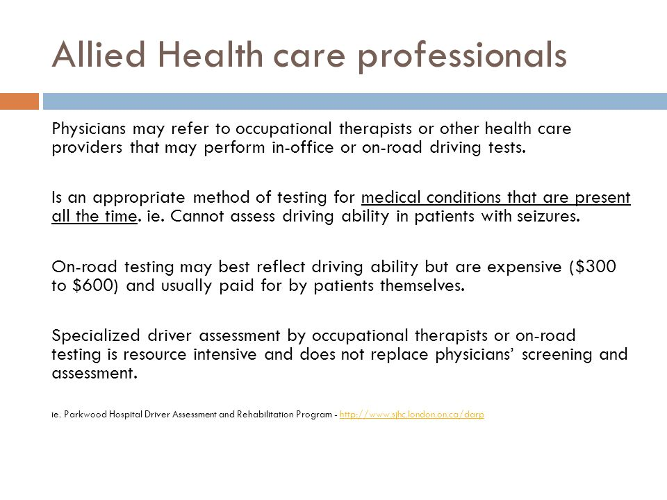 Allied Health care professionals Physicians may refer to occupational therapists or other health care providers that may perform in-office or on-road driving tests.