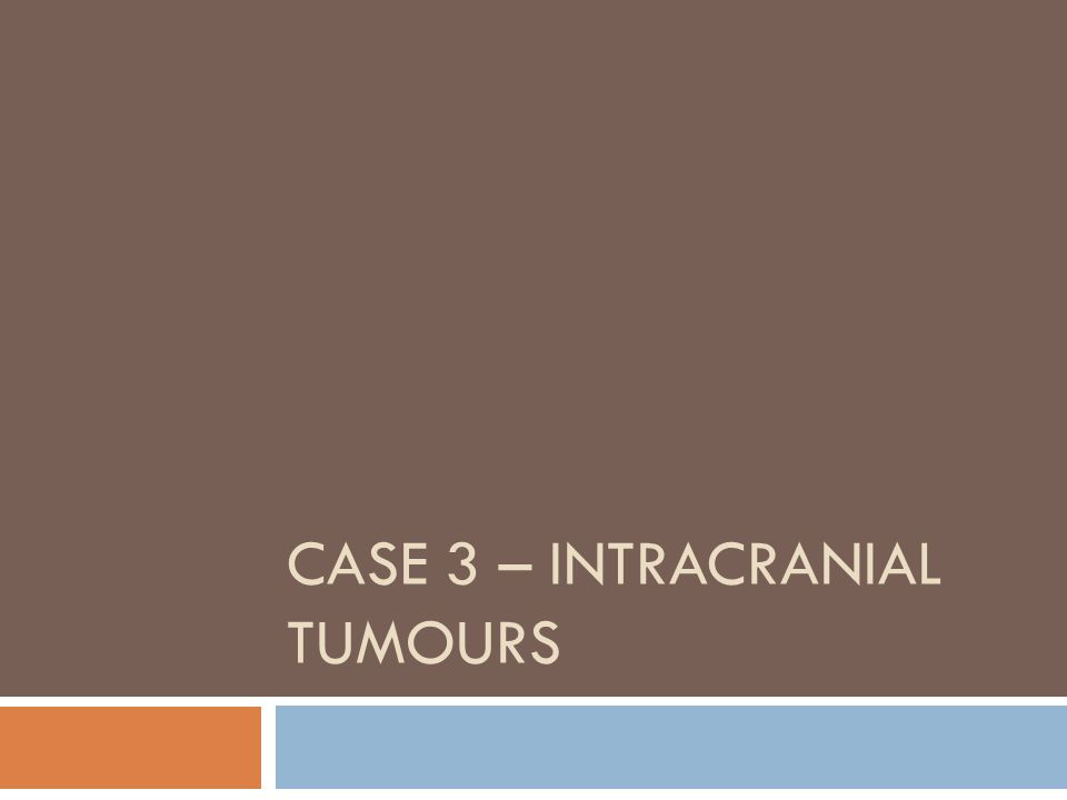 CASE 3 – INTRACRANIAL TUMOURS