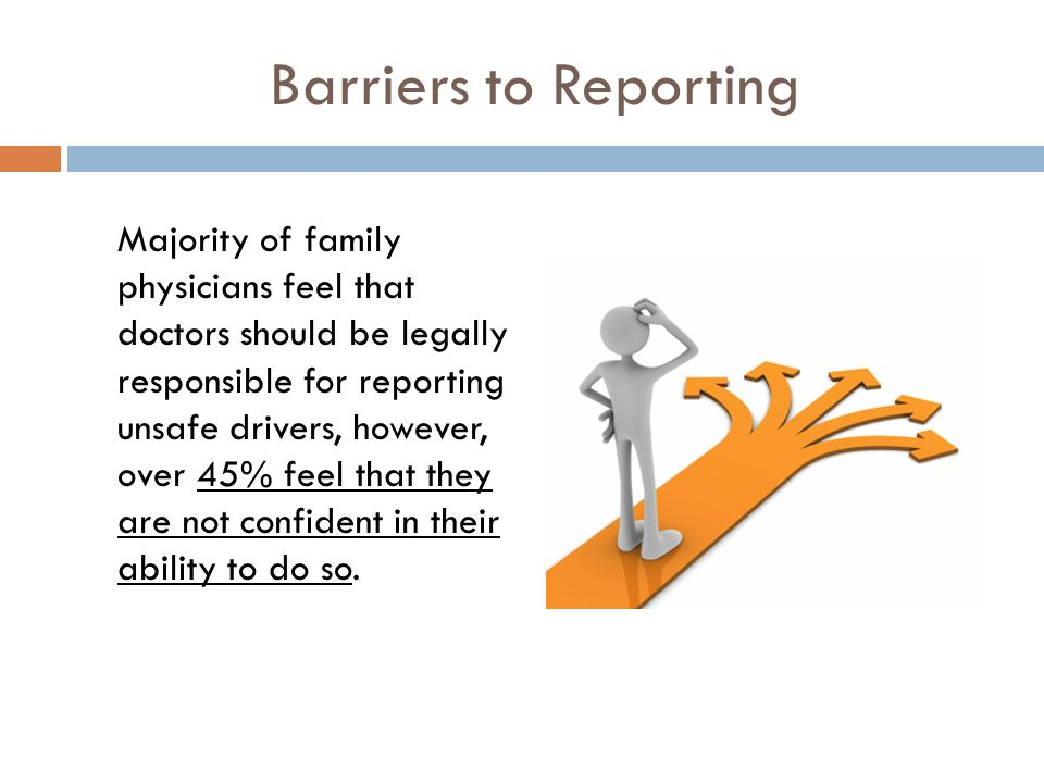 Barriers to Reporting Majority of family physicians feel that doctors should be legally responsible for reporting unsafe drivers, however, over 45% feel that they are not confident in their ability to do so.