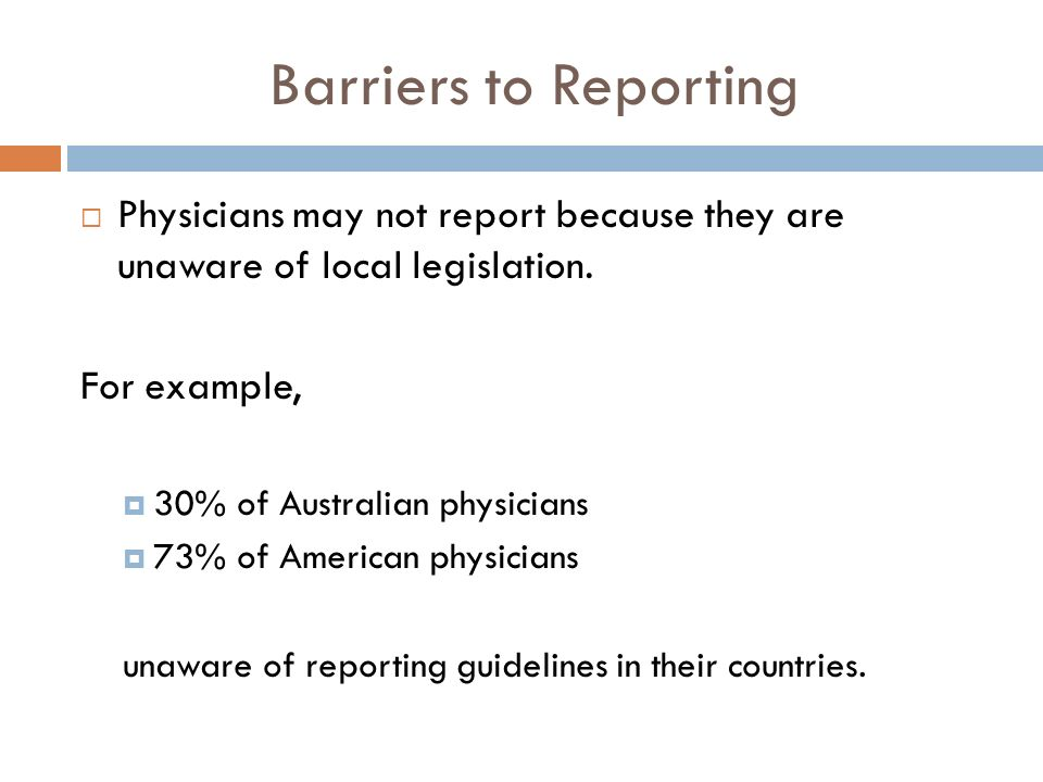 Barriers to Reporting Physicians may not report because they are unaware of local legislation.
