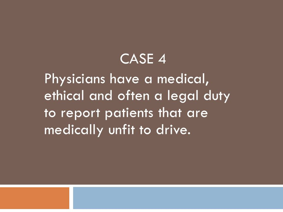 CASE 4 Physicians have a medical, ethical and often a legal duty to report patients that are medically unfit to drive.