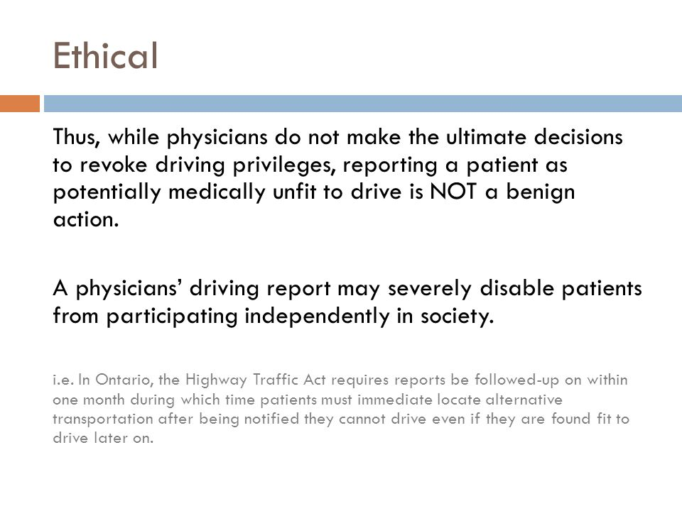 Ethical Thus, while physicians do not make the ultimate decisions to revoke driving privileges, reporting a patient as potentially medically unfit to drive is NOT a benign action.
