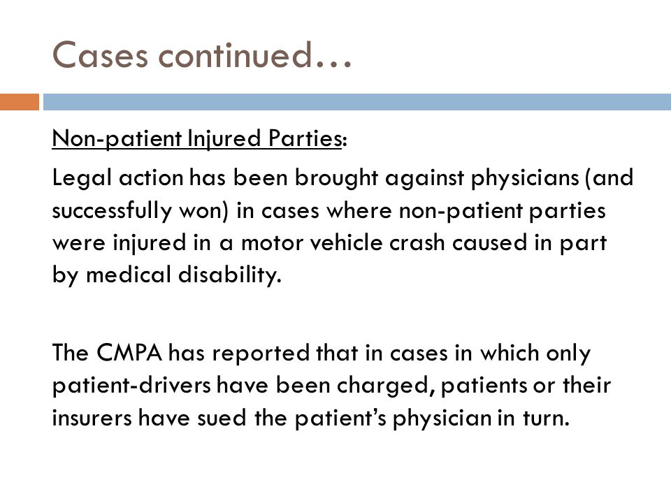 Cases continued… Non-patient Injured Parties: Legal action has been brought against physicians (and successfully won) in cases where non-patient parties were injured in a motor vehicle crash caused in part by medical disability.