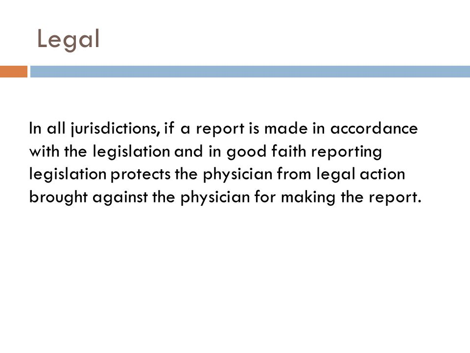 Legal In all jurisdictions, if a report is made in accordance with the legislation and in good faith reporting legislation protects the physician from legal action brought against the physician for making the report.