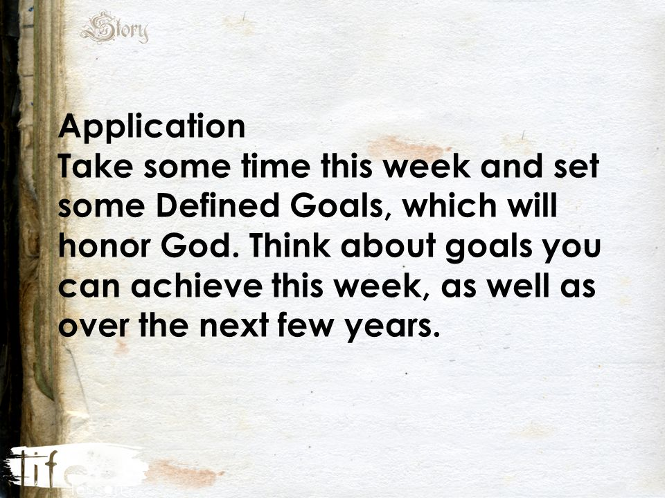 Application Take some time this week and set some Defined Goals, which will honor God.