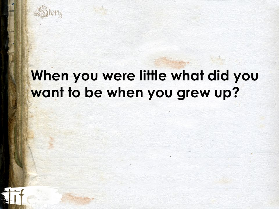 When you were little what did you want to be when you grew up