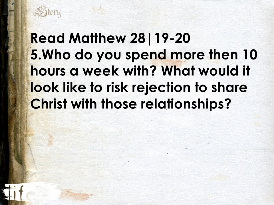 Read Matthew 28| Who do you spend more then 10 hours a week with.