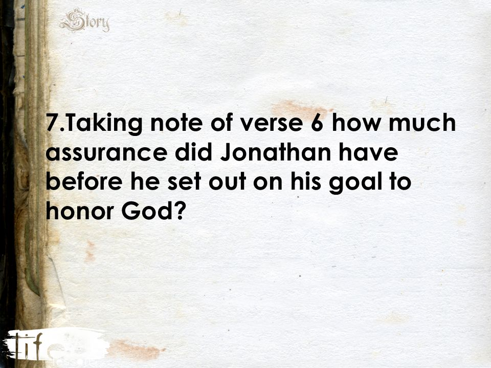 7.Taking note of verse 6 how much assurance did Jonathan have before he set out on his goal to honor God
