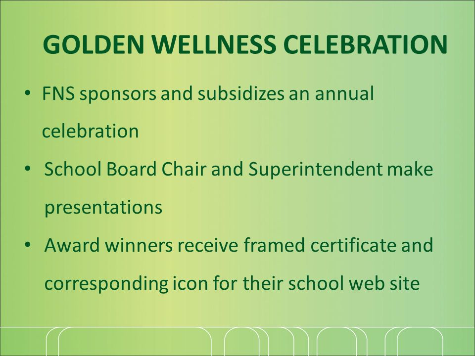 FNS sponsors and subsidizes an annual celebration School Board Chair and Superintendent make presentations Award winners receive framed certificate and corresponding icon for their school web site GOLDEN WELLNESS CELEBRATION