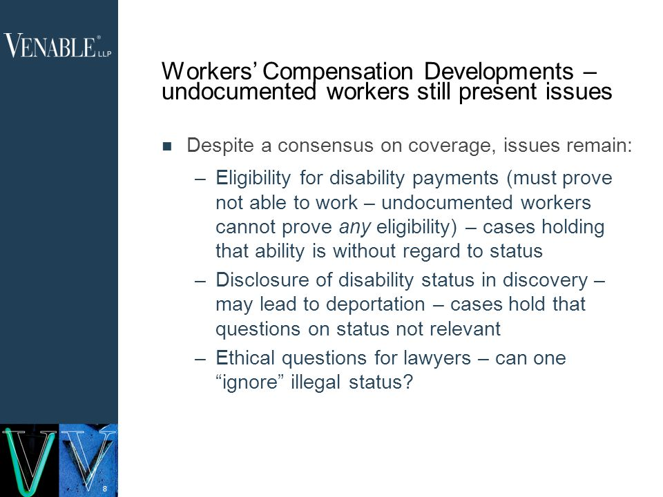 8 Workers Compensation Developments – undocumented workers still present issues Despite a consensus on coverage, issues remain: –Eligibility for disability payments (must prove not able to work – undocumented workers cannot prove any eligibility) – cases holding that ability is without regard to status –Disclosure of disability status in discovery – may lead to deportation – cases hold that questions on status not relevant –Ethical questions for lawyers – can one ignore illegal status