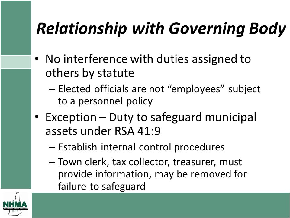 Relationship with Governing Body No interference with duties assigned to others by statute – Elected officials are not employees subject to a personnel policy Exception – Duty to safeguard municipal assets under RSA 41:9 – Establish internal control procedures – Town clerk, tax collector, treasurer, must provide information, may be removed for failure to safeguard