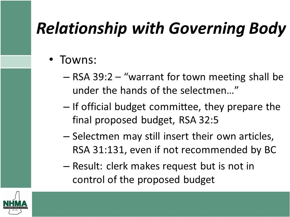 Relationship with Governing Body Towns: – RSA 39:2 – warrant for town meeting shall be under the hands of the selectmen… – If official budget committee, they prepare the final proposed budget, RSA 32:5 – Selectmen may still insert their own articles, RSA 31:131, even if not recommended by BC – Result: clerk makes request but is not in control of the proposed budget