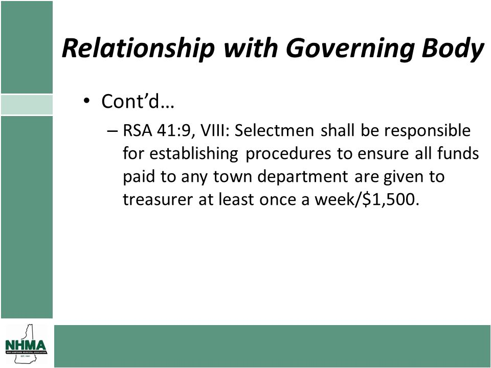Relationship with Governing Body Contd… – RSA 41:9, VIII: Selectmen shall be responsible for establishing procedures to ensure all funds paid to any town department are given to treasurer at least once a week/$1,500.