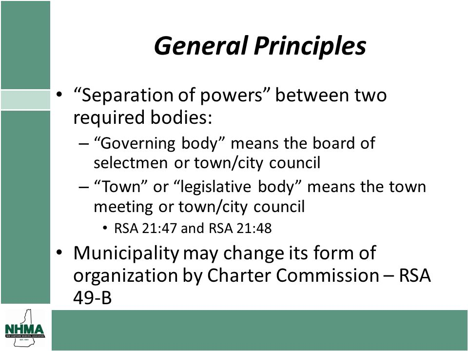General Principles Separation of powers between two required bodies: – Governing body means the board of selectmen or town/city council – Town or legislative body means the town meeting or town/city council RSA 21:47 and RSA 21:48 Municipality may change its form of organization by Charter Commission – RSA 49-B