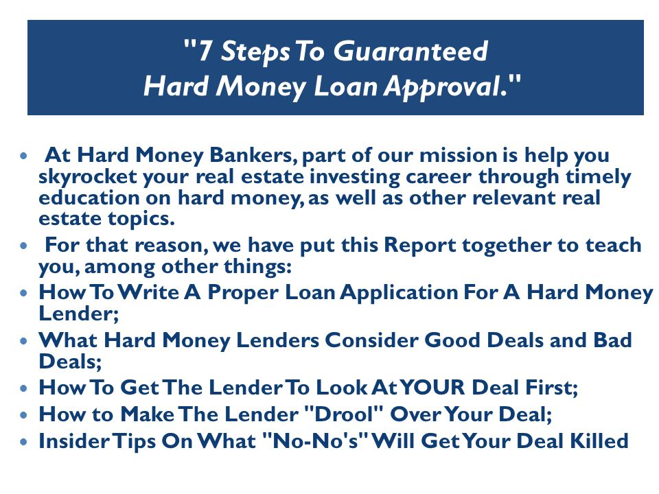 7 Steps To Guaranteed Hard Money Loan Approval. At Hard Money Bankers, part of our mission is help you skyrocket your real estate investing career through timely education on hard money, as well as other relevant real estate topics.