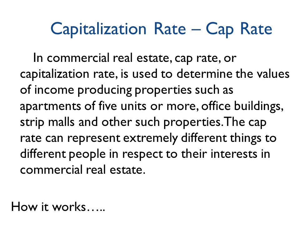 Capitalization Rate – Cap Rate In commercial real estate, cap rate, or capitalization rate, is used to determine the values of income producing properties such as apartments of five units or more, office buildings, strip malls and other such properties.