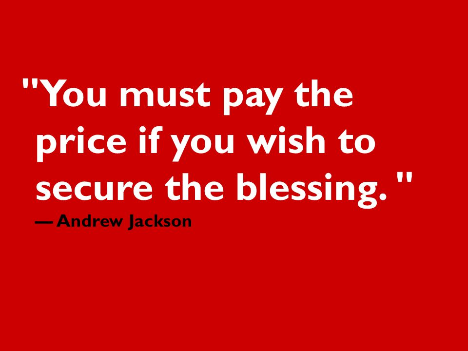 You must pay the price if you wish to secure the blessing. Andrew Jackson