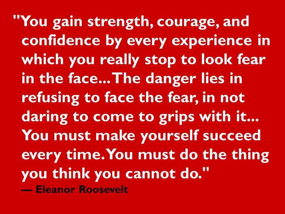 You gain strength, courage, and confidence by every experience in which you really stop to look fear in the face...