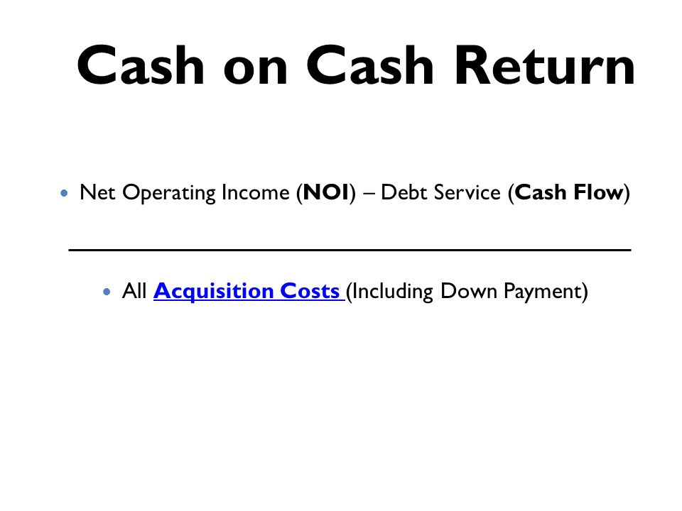Cash on Cash Return Net Operating Income (NOI) – Debt Service (Cash Flow) All Acquisition Costs (Including Down Payment)Acquisition Costs