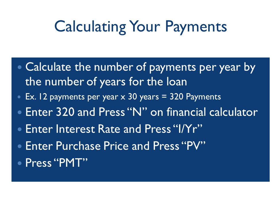 Calculating Your Payments Calculate the number of payments per year by the number of years for the loan Ex.