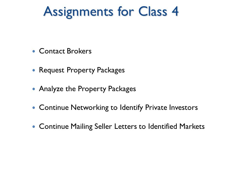 Assignments for Class 4 Contact Brokers Request Property Packages Analyze the Property Packages Continue Networking to Identify Private Investors Continue Mailing Seller Letters to Identified Markets