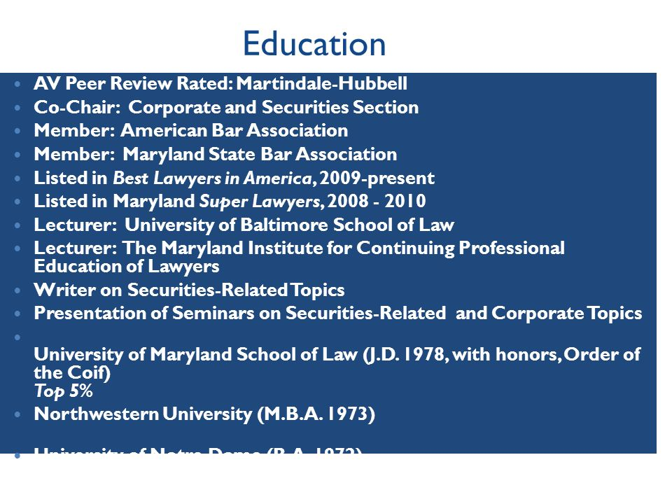 Education AV Peer Review Rated: Martindale-Hubbell Co-Chair: Corporate and Securities Section Member: American Bar Association Member: Maryland State Bar Association Listed in Best Lawyers in America, 2009-present Listed in Maryland Super Lawyers, Lecturer: University of Baltimore School of Law Lecturer: The Maryland Institute for Continuing Professional Education of Lawyers Writer on Securities-Related Topics Presentation of Seminars on Securities-Related and Corporate Topics University of Maryland School of Law (J.D.