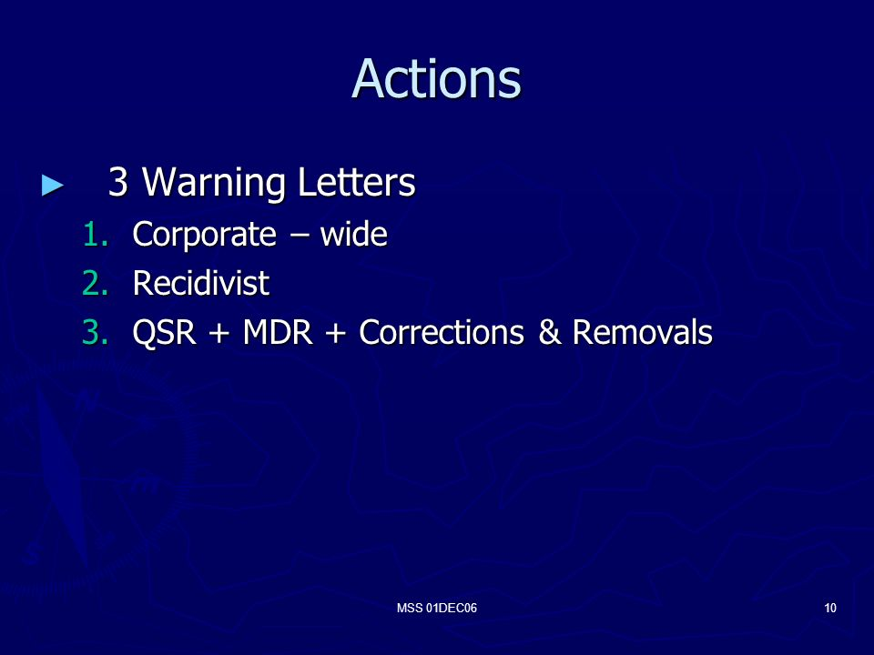 MSS 01DEC0610 Actions 3 Warning Letters 3 Warning Letters 1.Corporate – wide 2.Recidivist 3.QSR + MDR + Corrections & Removals