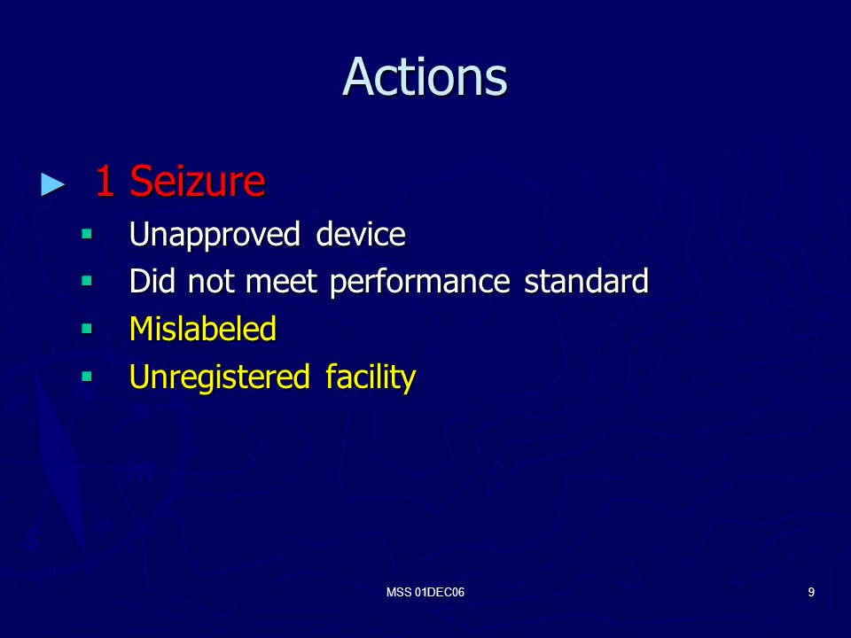 MSS 01DEC069 Actions 1 Seizure 1 Seizure Unapproved device Unapproved device Did not meet performance standard Did not meet performance standard Mislabeled Mislabeled Unregistered facility Unregistered facility