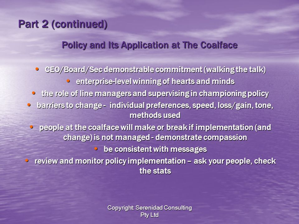 Copyright: Serenidad Consulting Pty Ltd Part 2 (continued) Policy and Its Application at The Coalface CEO/Board/Sec demonstrable commitment (walking the talk) CEO/Board/Sec demonstrable commitment (walking the talk) enterprise-level winning of hearts and minds enterprise-level winning of hearts and minds the role of line managers and supervising in championing policy the role of line managers and supervising in championing policy barriers to change - individual preferences, speed, loss/gain, tone, methods used barriers to change - individual preferences, speed, loss/gain, tone, methods used people at the coalface will make or break if implementation (and change) is not managed - demonstrate compassion people at the coalface will make or break if implementation (and change) is not managed - demonstrate compassion be consistent with messages be consistent with messages review and monitor policy implementation – ask your people, check the stats review and monitor policy implementation – ask your people, check the stats