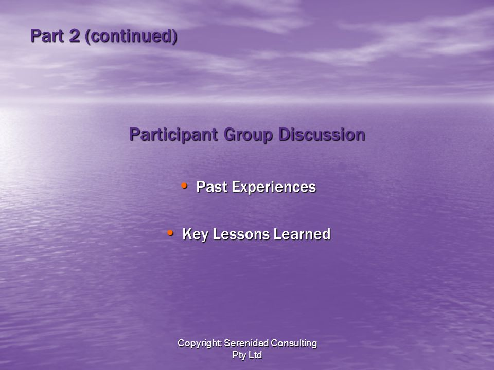 Copyright: Serenidad Consulting Pty Ltd Part 2 (continued) Participant Group Discussion Past Experiences Past Experiences Key Lessons Learned Key Lessons Learned