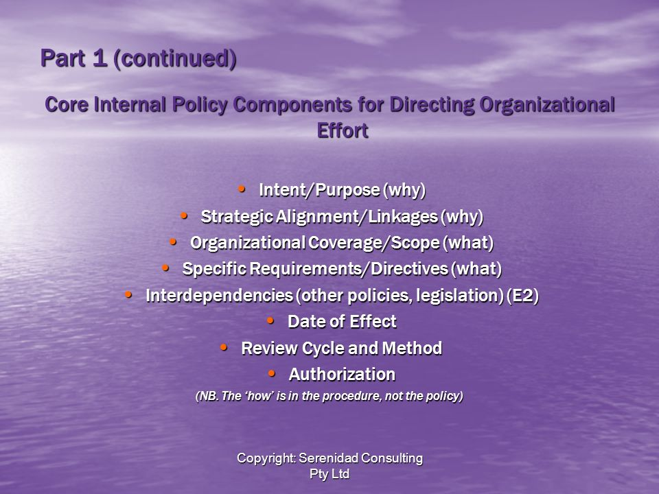 Copyright: Serenidad Consulting Pty Ltd Part 1 (continued) Core Internal Policy Components for Directing Organizational Effort Intent/Purpose (why) Intent/Purpose (why) Strategic Alignment/Linkages (why) Strategic Alignment/Linkages (why) Organizational Coverage/Scope (what) Organizational Coverage/Scope (what) Specific Requirements/Directives (what) Specific Requirements/Directives (what) Interdependencies (other policies, legislation) (E2) Interdependencies (other policies, legislation) (E2) Date of Effect Date of Effect Review Cycle and Method Review Cycle and Method Authorization Authorization (NB.