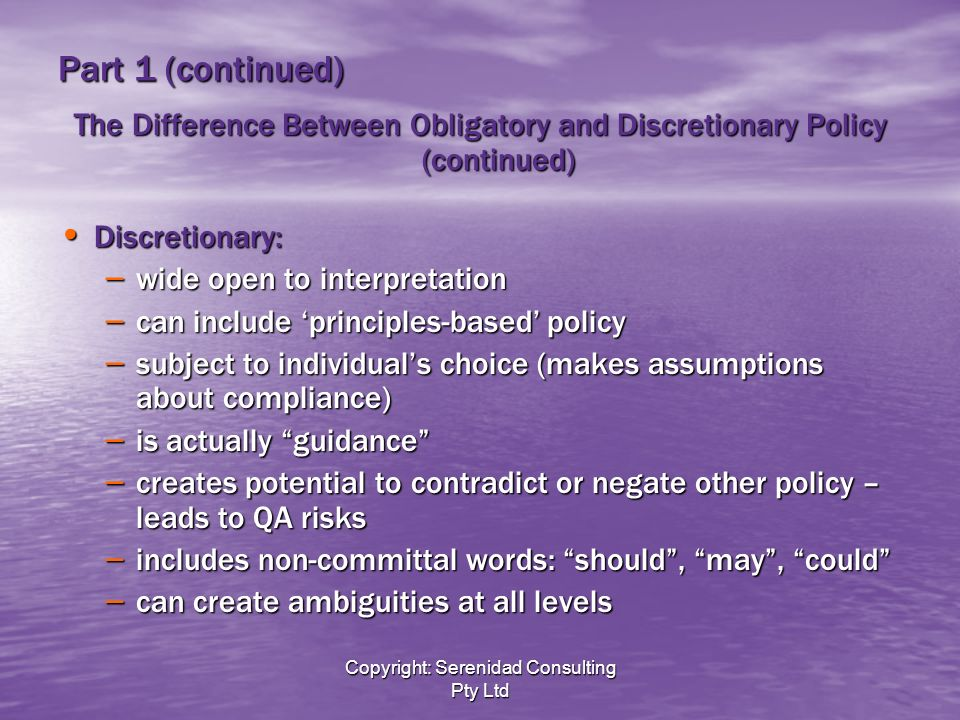 Copyright: Serenidad Consulting Pty Ltd Part 1 (continued) The Difference Between Obligatory and Discretionary Policy (continued) Discretionary: Discretionary: – wide open to interpretation – can include principles-based policy – subject to individuals choice (makes assumptions about compliance) – is actually guidance – creates potential to contradict or negate other policy – leads to QA risks – includes non-committal words: should, may, could – can create ambiguities at all levels
