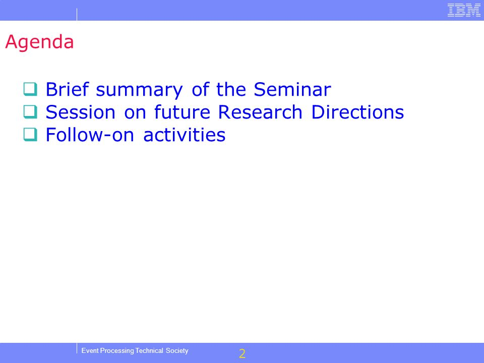 2 Event Processing Technical Society Agenda Brief summary of the Seminar Session on future Research Directions Follow-on activities