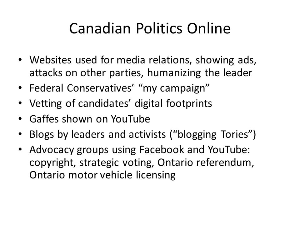 Canadian Politics Online Websites used for media relations, showing ads, attacks on other parties, humanizing the leader Federal Conservatives my campaign Vetting of candidates digital footprints Gaffes shown on YouTube Blogs by leaders and activists (blogging Tories) Advocacy groups using Facebook and YouTube: copyright, strategic voting, Ontario referendum, Ontario motor vehicle licensing