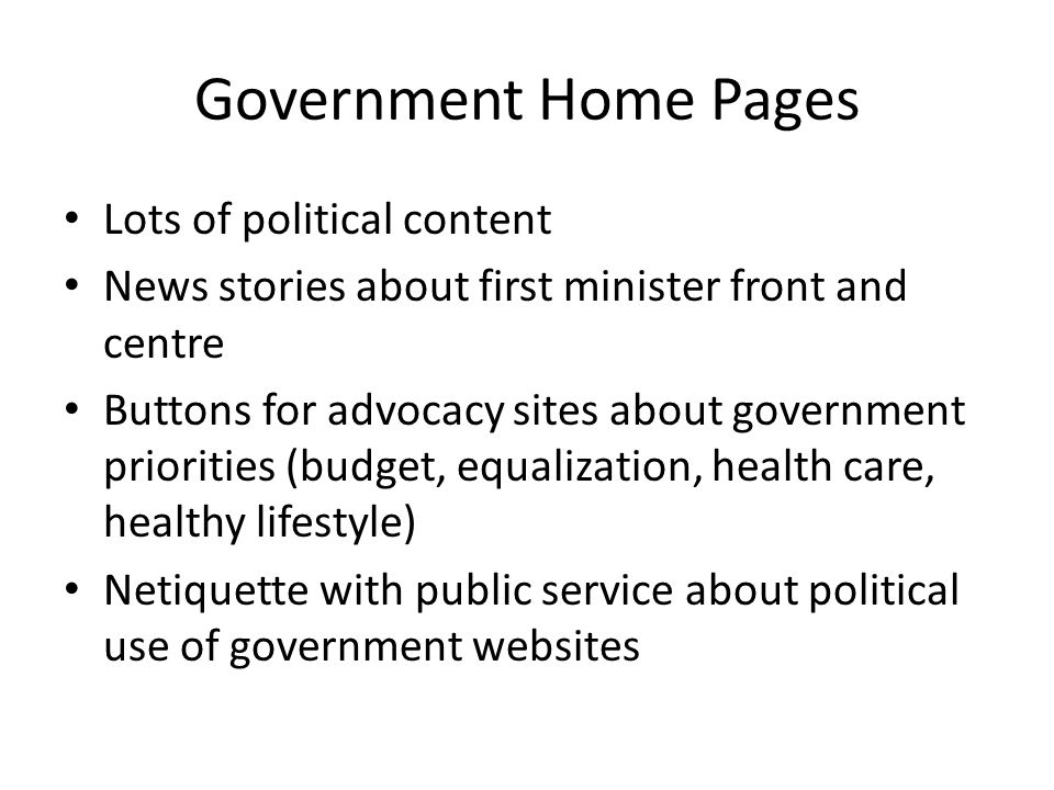 Government Home Pages Lots of political content News stories about first minister front and centre Buttons for advocacy sites about government priorities (budget, equalization, health care, healthy lifestyle) Netiquette with public service about political use of government websites