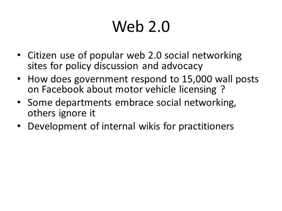 Web 2.0 Citizen use of popular web 2.0 social networking sites for policy discussion and advocacy How does government respond to 15,000 wall posts on Facebook about motor vehicle licensing .