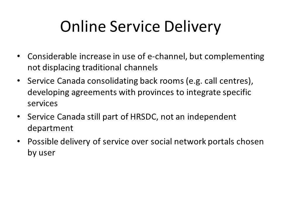 Online Service Delivery Considerable increase in use of e-channel, but complementing not displacing traditional channels Service Canada consolidating back rooms (e.g.