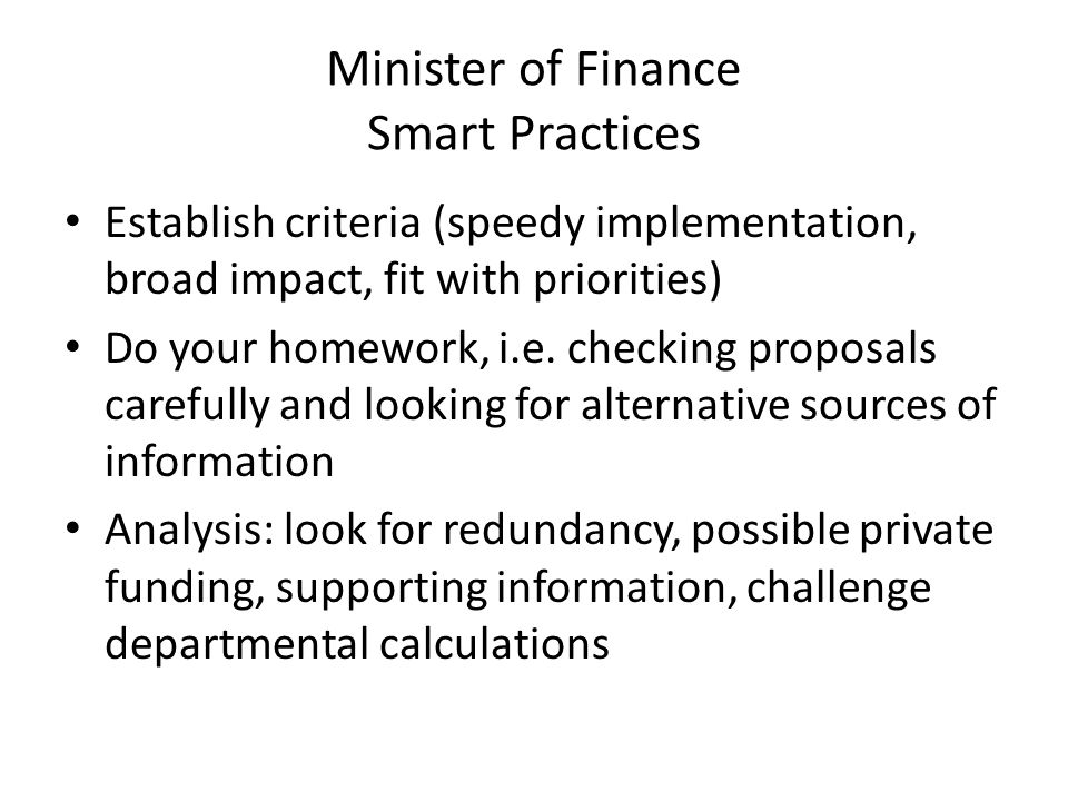 Minister of Finance Smart Practices Establish criteria (speedy implementation, broad impact, fit with priorities) Do your homework, i.e.
