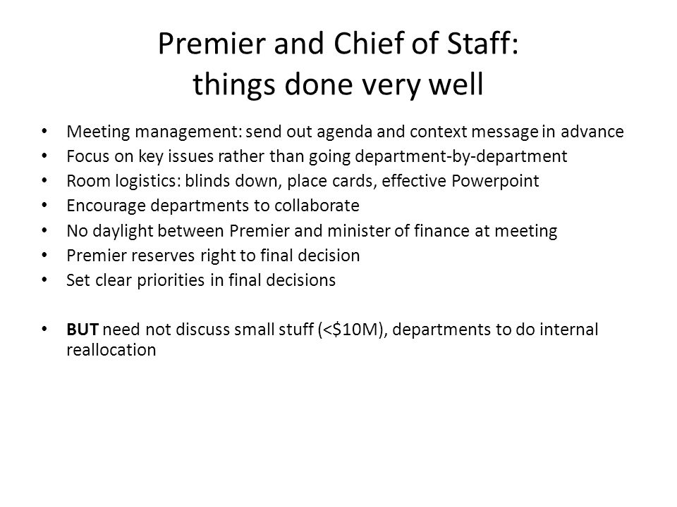Premier and Chief of Staff: things done very well Meeting management: send out agenda and context message in advance Focus on key issues rather than going department-by-department Room logistics: blinds down, place cards, effective Powerpoint Encourage departments to collaborate No daylight between Premier and minister of finance at meeting Premier reserves right to final decision Set clear priorities in final decisions BUT need not discuss small stuff (<$10M), departments to do internal reallocation